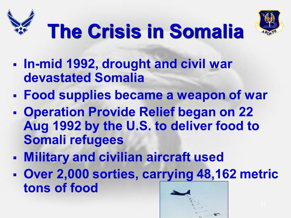 11 The Crisis in Somalia  In-mid 1992, drought and civil war devastated Somalia  Food supplies became a weapon of war  Operation Provide Relief beg
