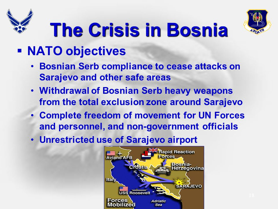 18 The Crisis in Bosnia  NATO objectives Bosnian Serb compliance to cease attacks on Sarajevo and other safe areas Withdrawal of Bosnian Serb heavy w