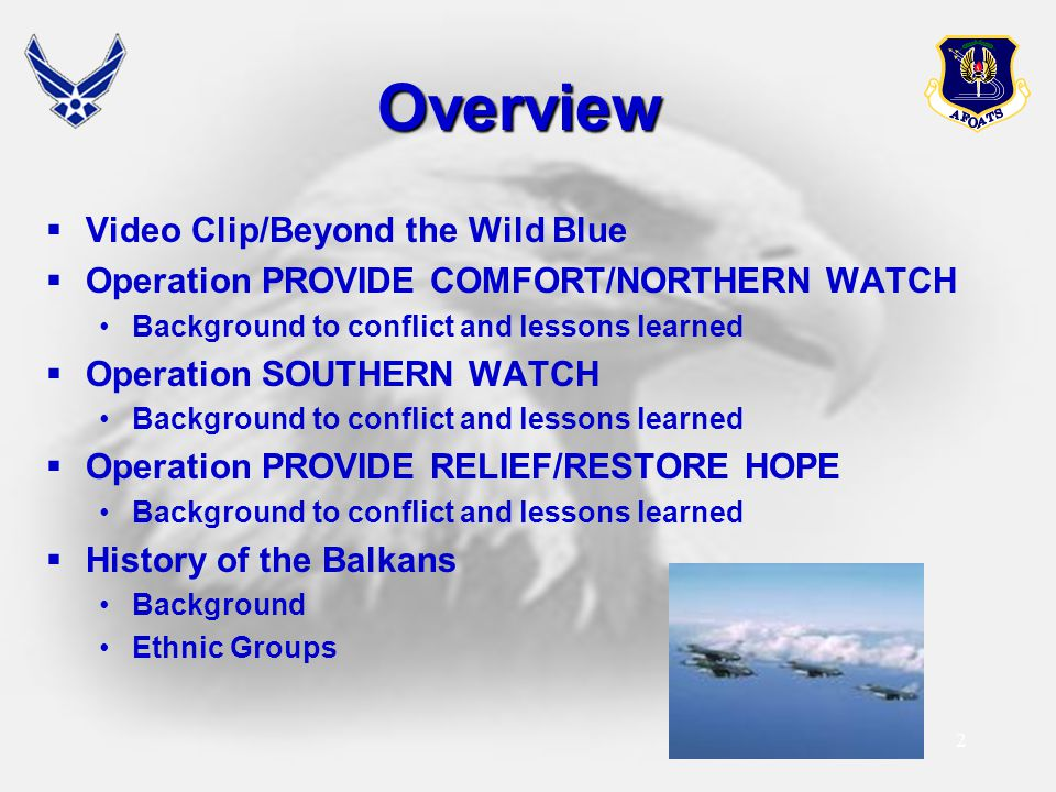 2 Overview  Video Clip/Beyond the Wild Blue  Operation PROVIDE COMFORT/NORTHERN WATCH Background to conflict and lessons learned  Operation SOUTHER