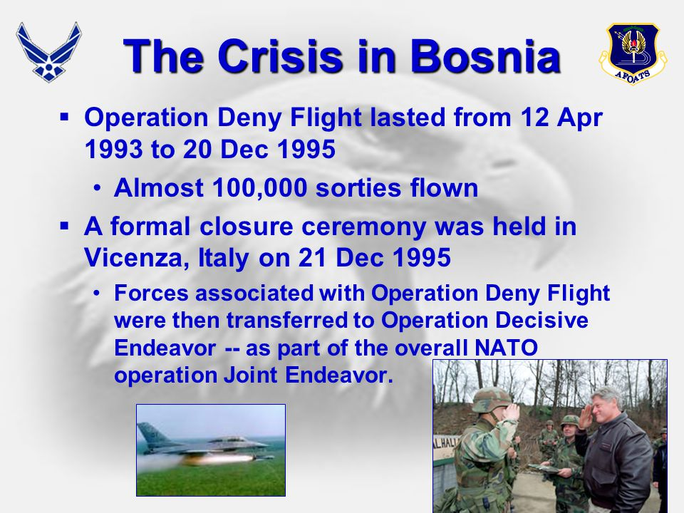 20 The Crisis in Bosnia  Operation Deny Flight lasted from 12 Apr 1993 to 20 Dec 1995 Almost 100,000 sorties flown  A formal closure ceremony was he