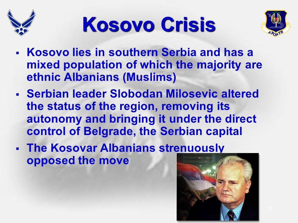 23 Kosovo Crisis  Kosovo lies in southern Serbia and has a mixed population of which the majority are ethnic Albanians (Muslims)  Serbian leader Slo