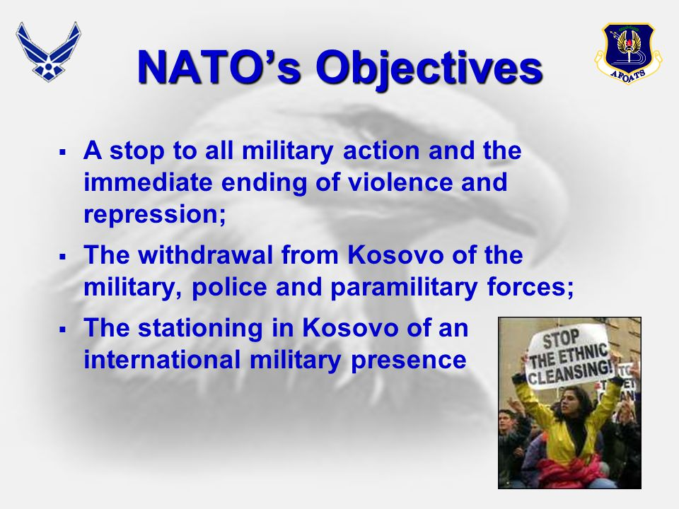 26 NATO's Objectives  A stop to all military action and the immediate ending of violence and repression;  The withdrawal from Kosovo of the military