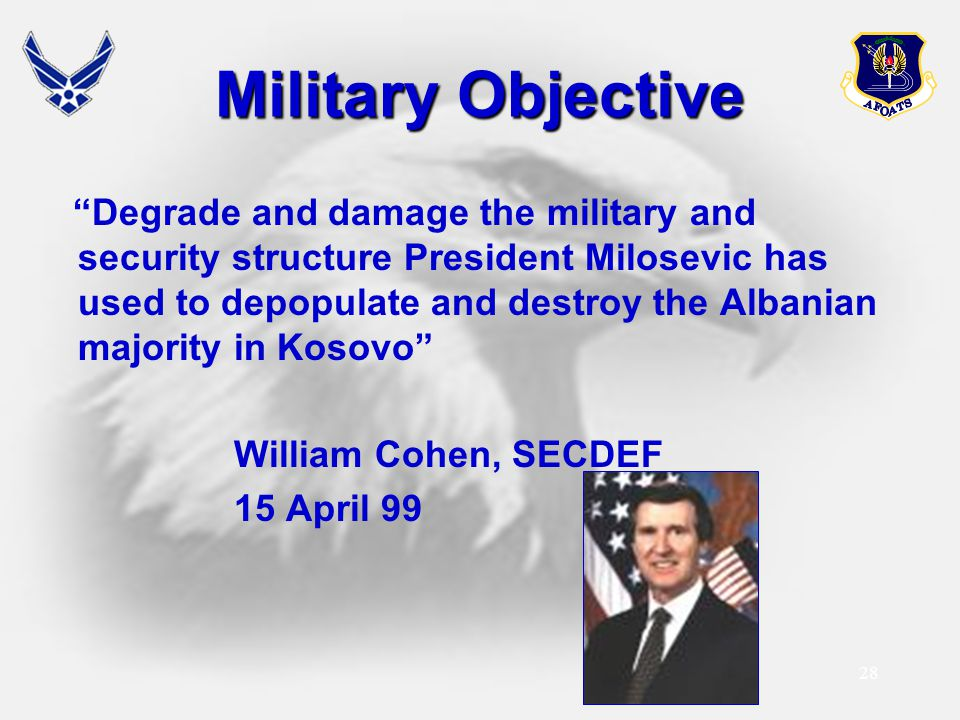 "28 Military Objective ""Degrade and damage the military and security structure President Milosevic has used to depopulate and destroy the Albanian majo"
