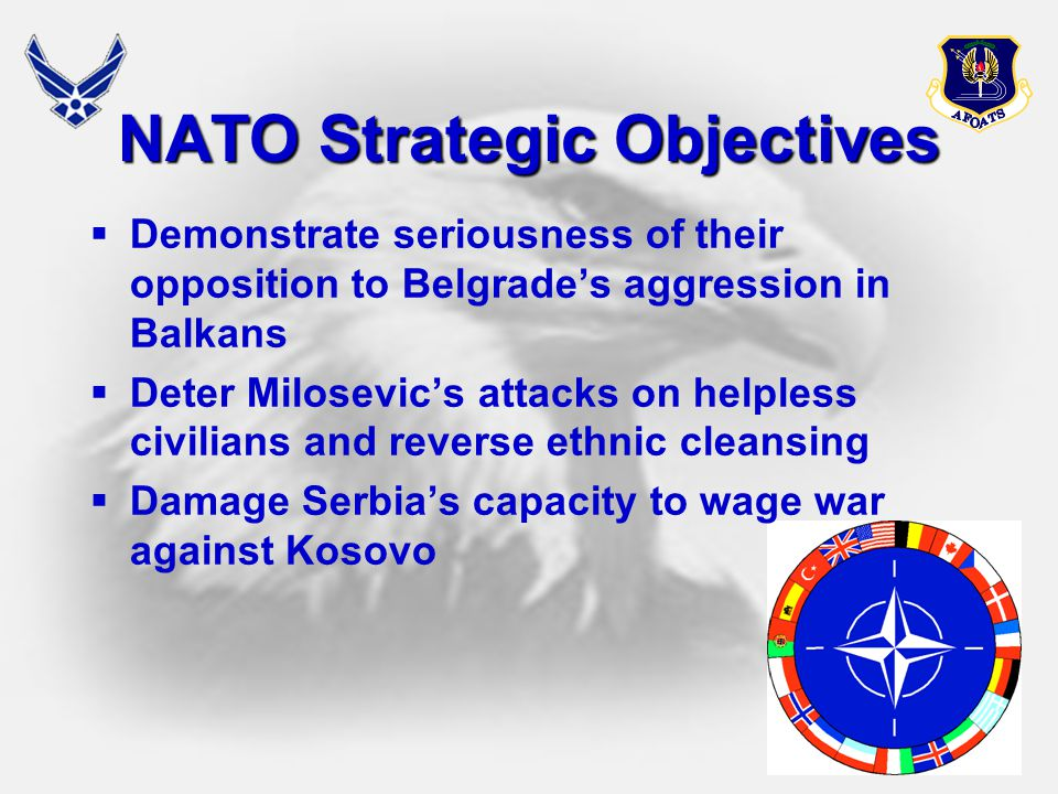 29 NATO Strategic Objectives  Demonstrate seriousness of their opposition to Belgrade's aggression in Balkans  Deter Milosevic's attacks on helpless