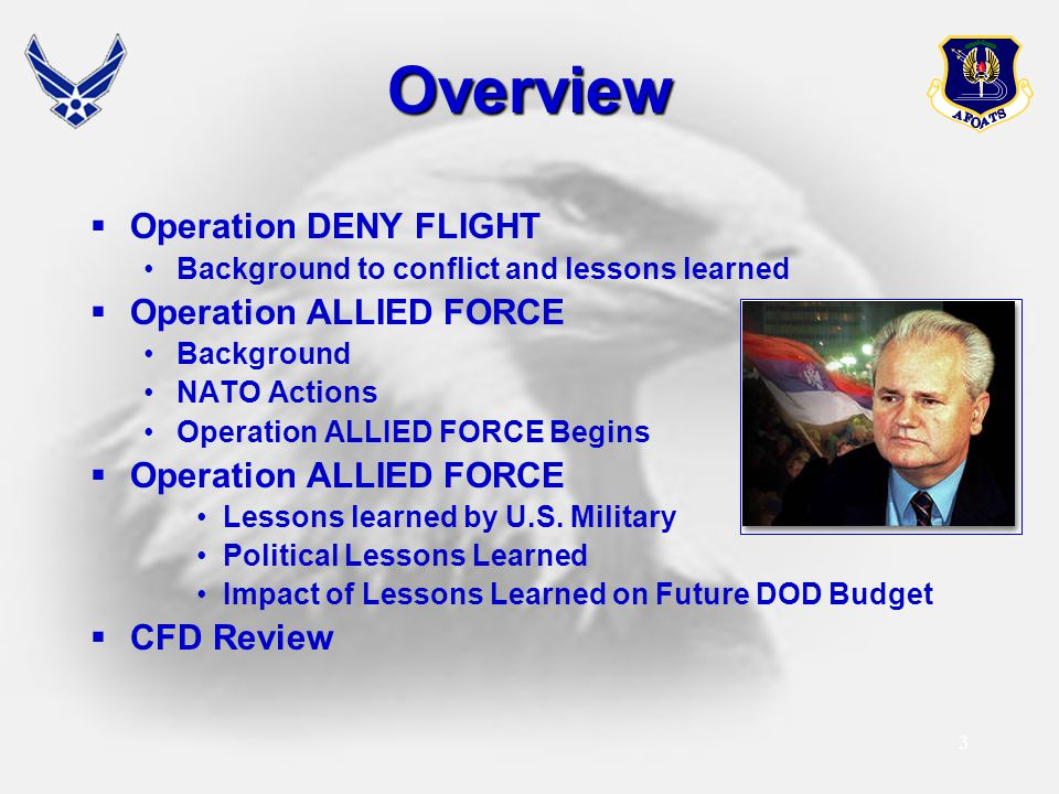 3Overview  Operation DENY FLIGHT Background to conflict and lessons learned  Operation ALLIED FORCE Background NATO Actions Operation ALLIED FORCE B