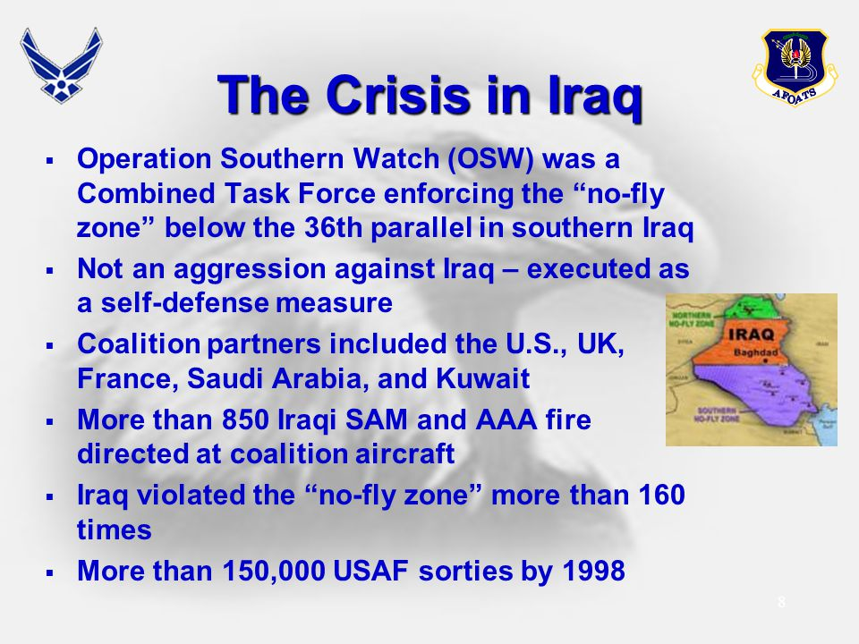 "8 The Crisis in Iraq  Operation Southern Watch (OSW) was a Combined Task Force enforcing the ""no-fly zone"" below the 36th parallel in southern Iraq "