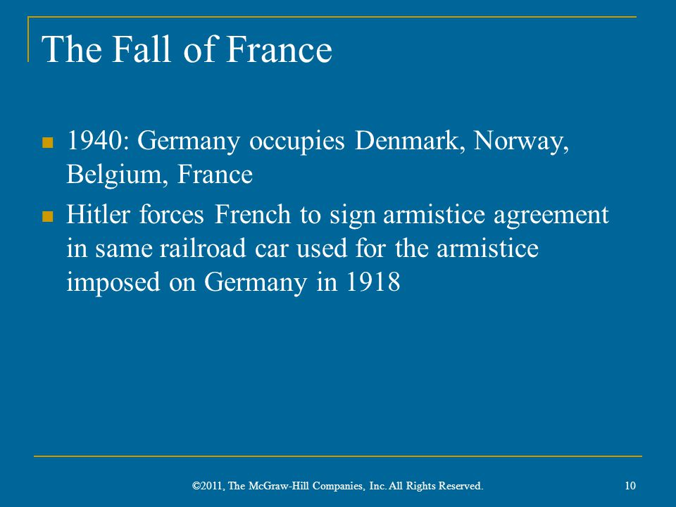 The Fall of France 1940: Germany occupies Denmark, Norway, Belgium, France Hitler forces French to sign armistice agreement in same railroad car used for the armistice imposed on Germany in 1918 10 ©2011, The McGraw-Hill Companies, Inc.