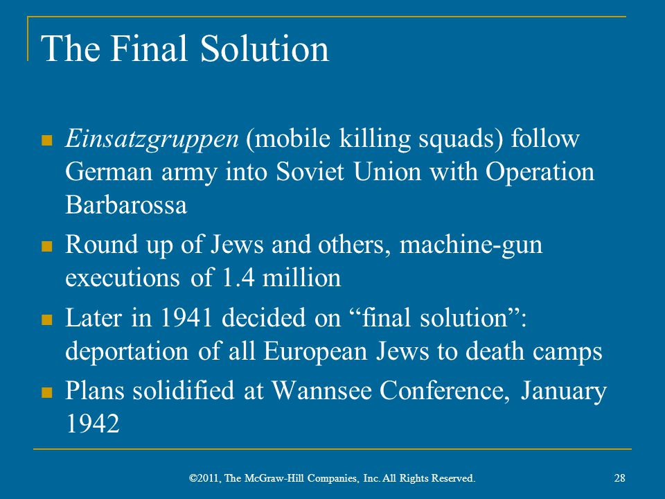 The Final Solution Einsatzgruppen (mobile killing squads) follow German army into Soviet Union with Operation Barbarossa Round up of Jews and others, machine-gun executions of 1.4 million Later in 1941 decided on final solution : deportation of all European Jews to death camps Plans solidified at Wannsee Conference, January 1942 28 ©2011, The McGraw-Hill Companies, Inc.