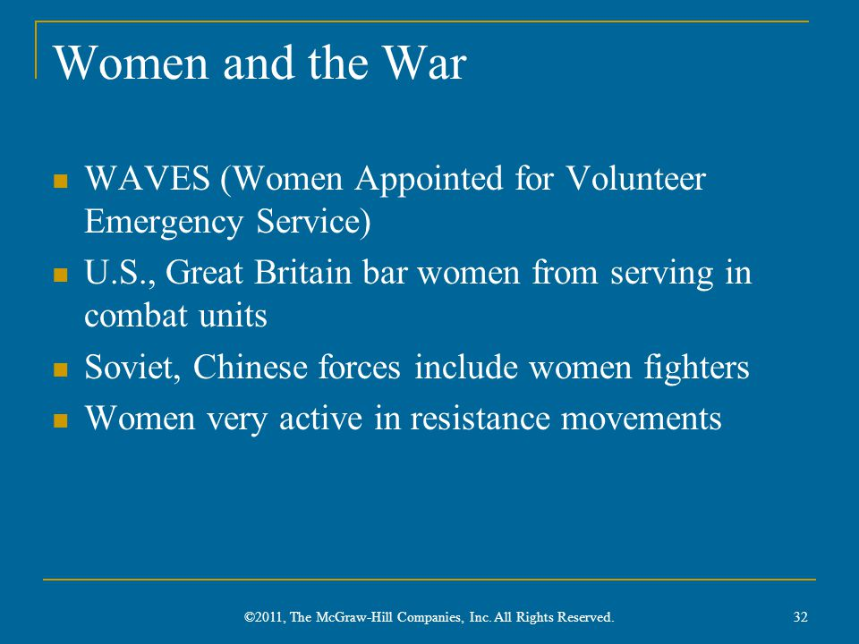 Women and the War WAVES (Women Appointed for Volunteer Emergency Service) U.S., Great Britain bar women from serving in combat units Soviet, Chinese forces include women fighters Women very active in resistance movements 32 ©2011, The McGraw-Hill Companies, Inc.
