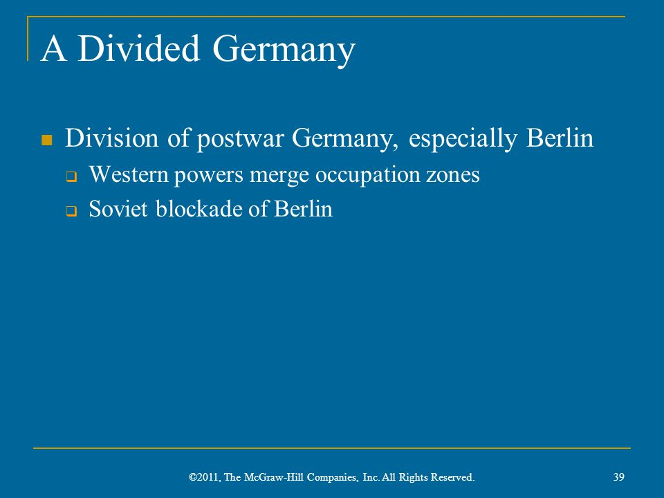 A Divided Germany Division of postwar Germany, especially Berlin  Western powers merge occupation zones  Soviet blockade of Berlin 39 ©2011, The McGraw-Hill Companies, Inc.