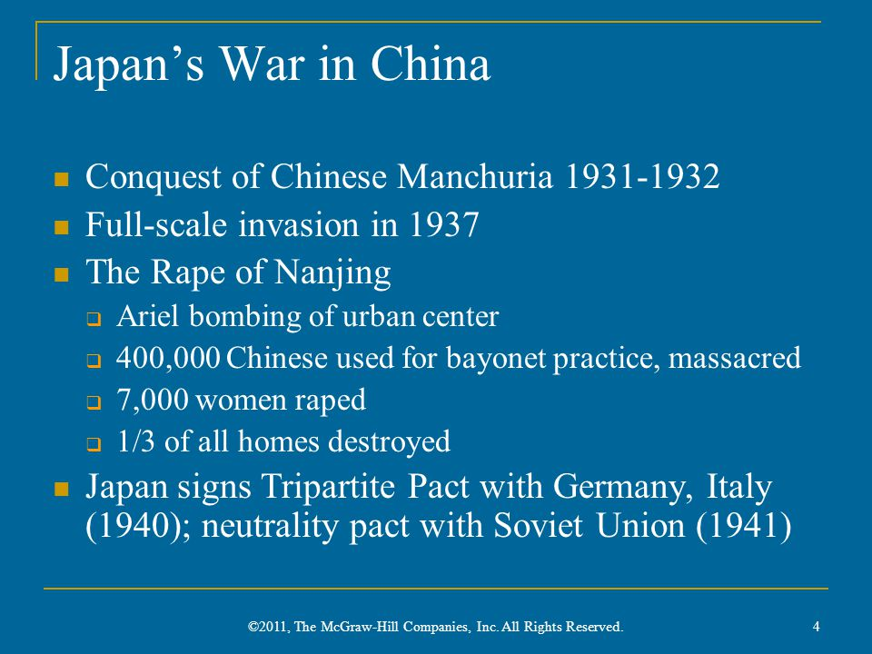 Japan's War in China Conquest of Chinese Manchuria 1931-1932 Full-scale invasion in 1937 The Rape of Nanjing  Ariel bombing of urban center  400,000 Chinese used for bayonet practice, massacred  7,000 women raped  1/3 of all homes destroyed Japan signs Tripartite Pact with Germany, Italy (1940); neutrality pact with Soviet Union (1941) 4 ©2011, The McGraw-Hill Companies, Inc.