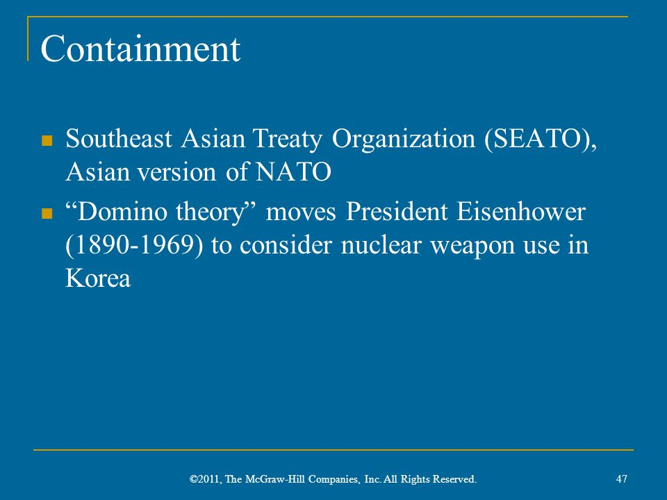 Containment Southeast Asian Treaty Organization (SEATO), Asian version of NATO Domino theory moves President Eisenhower (1890-1969) to consider nuclear weapon use in Korea ©2011, The McGraw-Hill Companies, Inc.