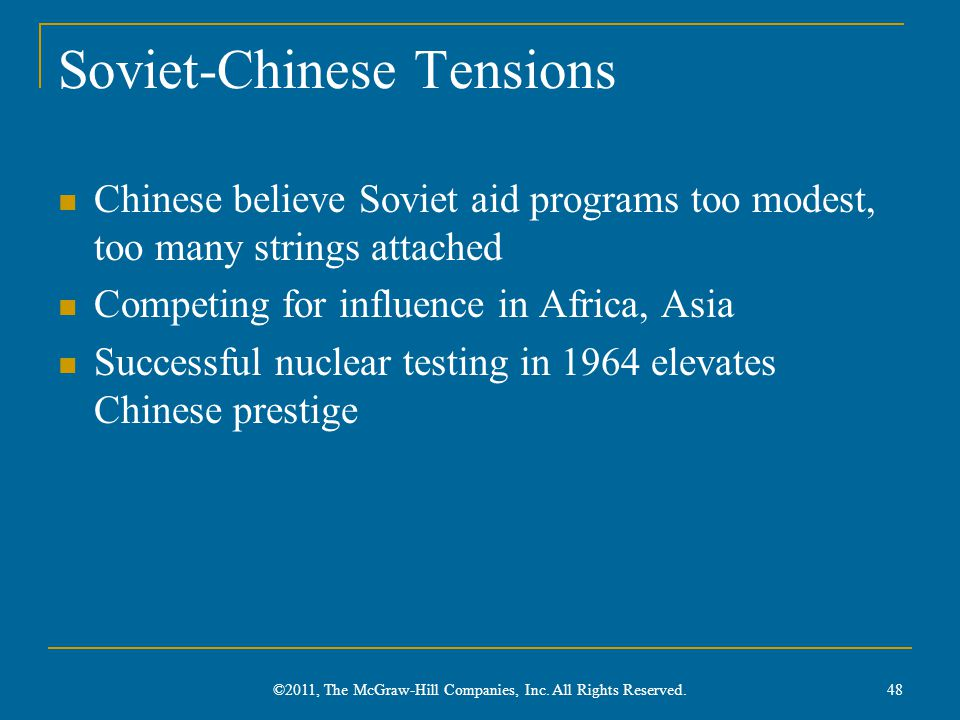 Soviet-Chinese Tensions Chinese believe Soviet aid programs too modest, too many strings attached Competing for influence in Africa, Asia Successful nuclear testing in 1964 elevates Chinese prestige 48 ©2011, The McGraw-Hill Companies, Inc.