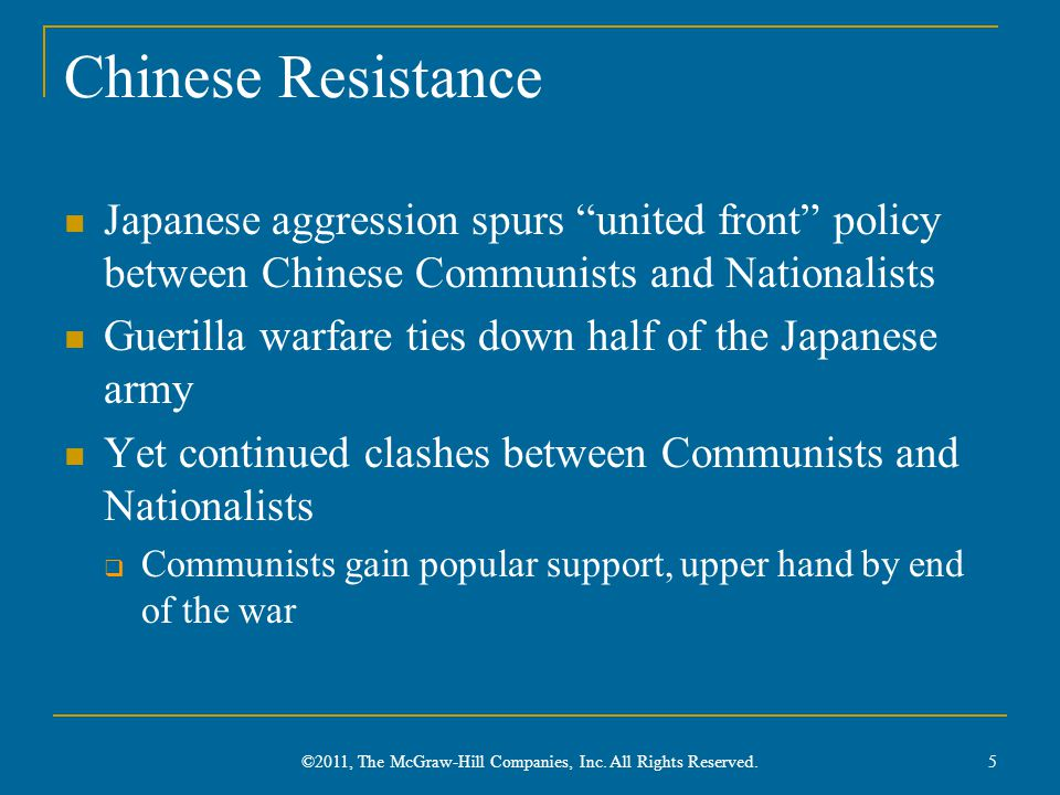 Chinese Resistance Japanese aggression spurs united front policy between Chinese Communists and Nationalists Guerilla warfare ties down half of the Japanese army Yet continued clashes between Communists and Nationalists  Communists gain popular support, upper hand by end of the war 5 ©2011, The McGraw-Hill Companies, Inc.