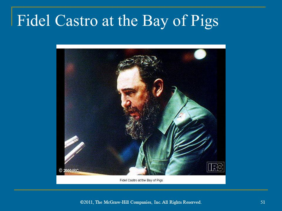 Fidel Castro at the Bay of Pigs 51 ©2011, The McGraw-Hill Companies, Inc. All Rights Reserved.