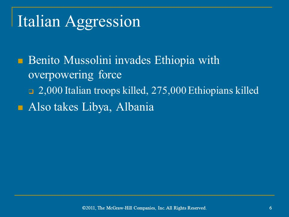 Italian Aggression Benito Mussolini invades Ethiopia with overpowering force  2,000 Italian troops killed, 275,000 Ethiopians killed Also takes Libya, Albania 6 ©2011, The McGraw-Hill Companies, Inc.