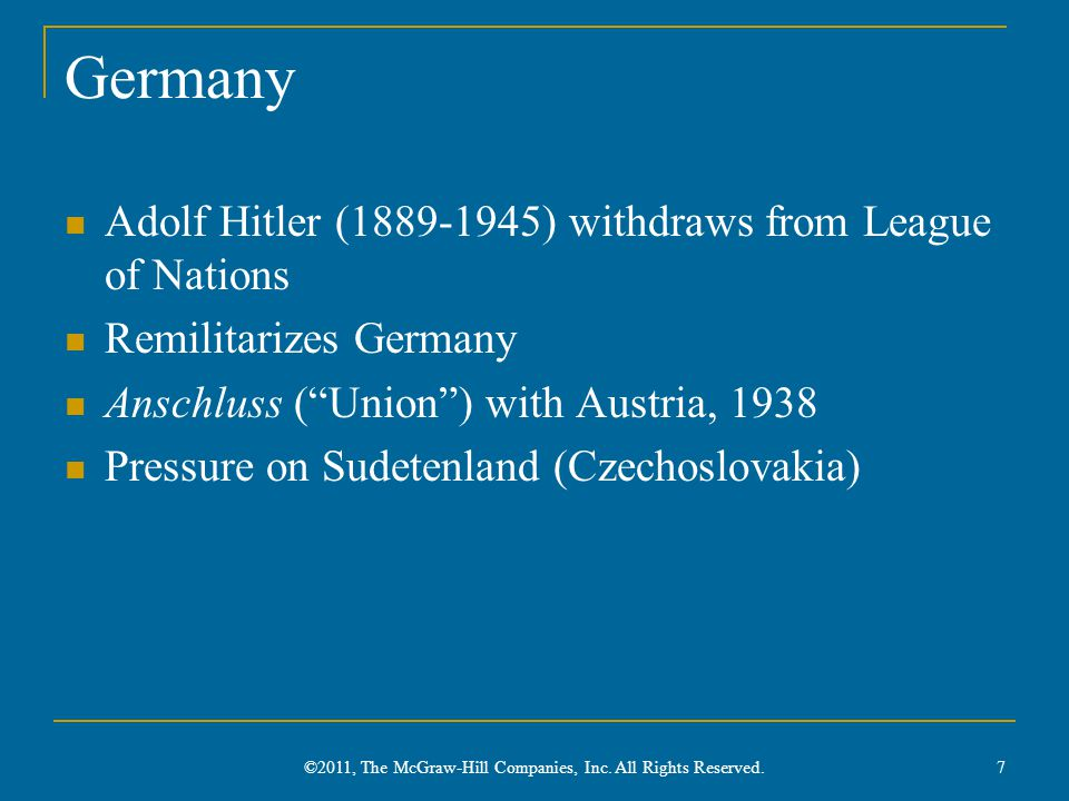 Germany Adolf Hitler (1889-1945) withdraws from League of Nations Remilitarizes Germany Anschluss ( Union ) with Austria, 1938 Pressure on Sudetenland (Czechoslovakia) 7 ©2011, The McGraw-Hill Companies, Inc.