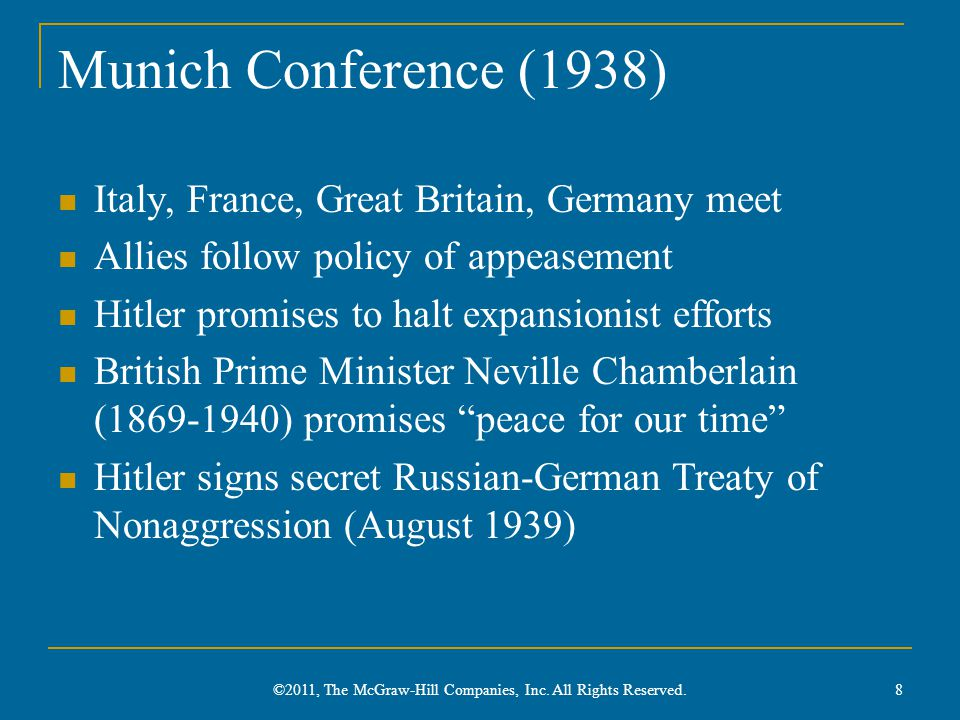 Munich Conference (1938) Italy, France, Great Britain, Germany meet Allies follow policy of appeasement Hitler promises to halt expansionist efforts British Prime Minister Neville Chamberlain (1869-1940) promises peace for our time Hitler signs secret Russian-German Treaty of Nonaggression (August 1939) 8 ©2011, The McGraw-Hill Companies, Inc.