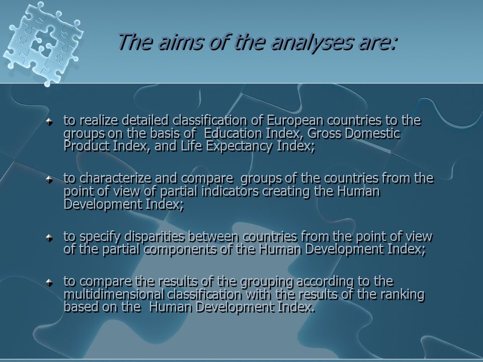 The aims of the analyses are: to realize detailed classification of European countries to the groups on the basis of Education Index, Gross Domestic Product Index, and Life Expectancy Index; to characterize and compare groups of the countries from the point of view of partial indicators creating the Human Development Index; to specify disparities between countries from the point of view of the partial components of the Human Development Index; to compare the results of the grouping according to the multidimensional classification with the results of the ranking based on the Human Development Index.