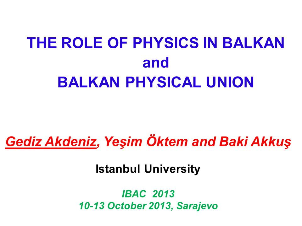 THE ROLE OF PHYSICS IN BALKAN and BALKAN PHYSICAL UNION Gediz Akdeniz, Yeşim Öktem and Baki Akkuş Istanbul University IBAC 2013 10-13 October 2013, Sarajevo