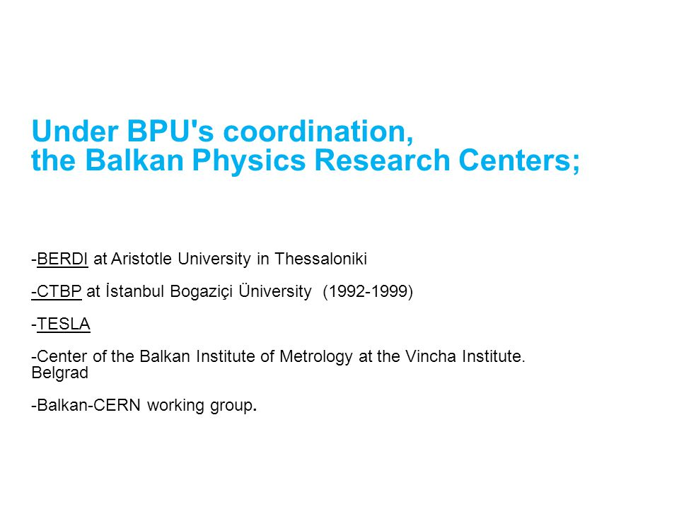Under BPU s coordination, the Balkan Physics Research Centers; -BERDI at Aristotle University in Thessaloniki -CTBP at İstanbul Bogaziçi Üniversity (1992-1999) -TESLA -Center of the Balkan Institute of Metrology at the Vincha Institute.