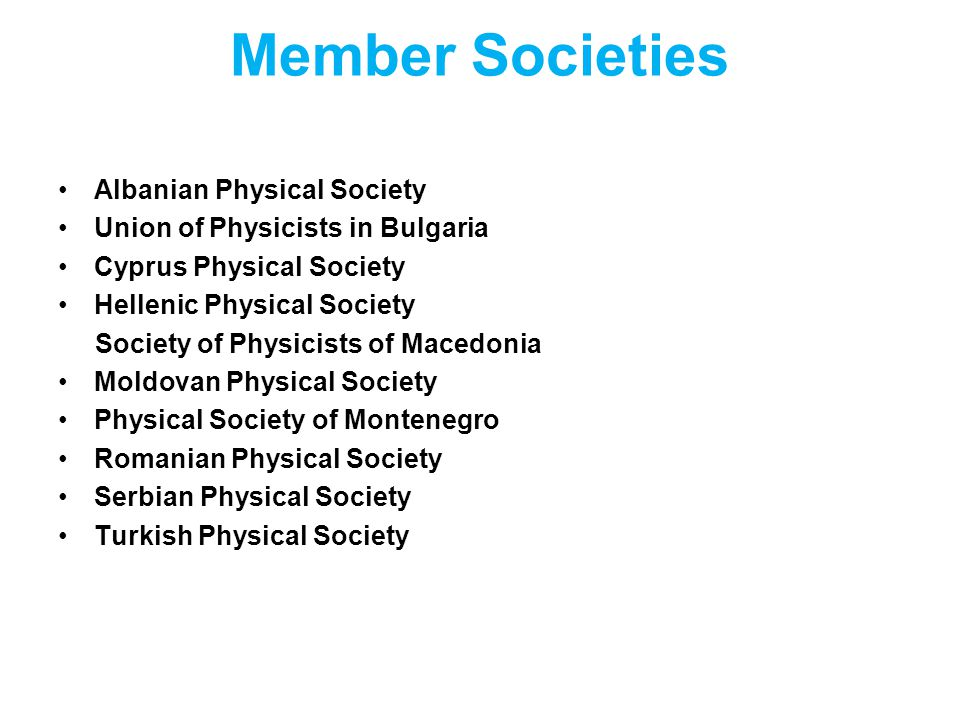 Member Societies Albanian Physical Society Union of Physicists in Bulgaria Cyprus Physical Society Hellenic Physical Society Society of Physicists of Macedonia Moldovan Physical Society Physical Society of Montenegro Romanian Physical Society Serbian Physical Society Turkish Physical Society