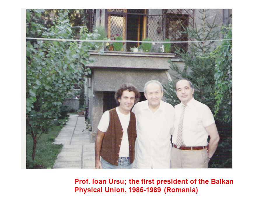 Prof. Ioan Ursu; the first president of the Balkan Physical Union, 1985-1989 (Romania)