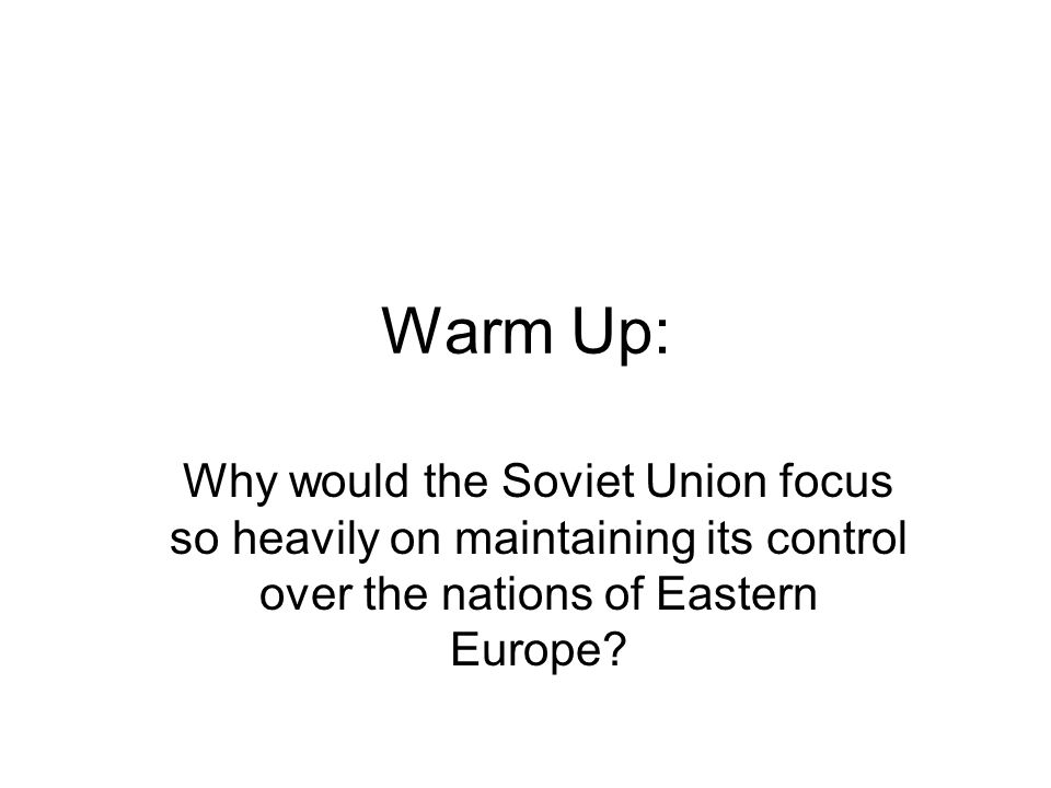 Warm Up: Why would the Soviet Union focus so heavily on maintaining its control over the nations of Eastern Europe?