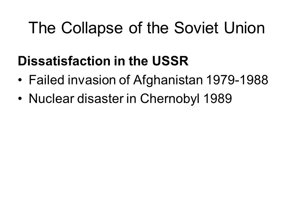 The Collapse of the Soviet Union Dissatisfaction in the USSR Failed invasion of Afghanistan 1979-1988 Nuclear disaster in Chernobyl 1989