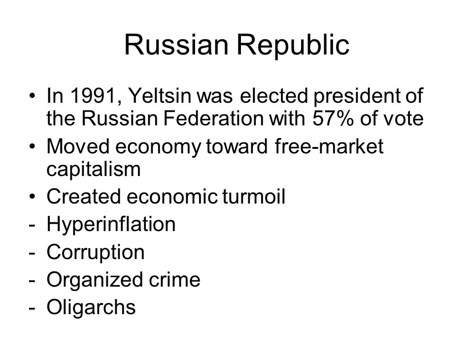 Russian Republic In 1991, Yeltsin was elected president of the Russian Federation with 57% of vote Moved economy toward free-market capitalism Created