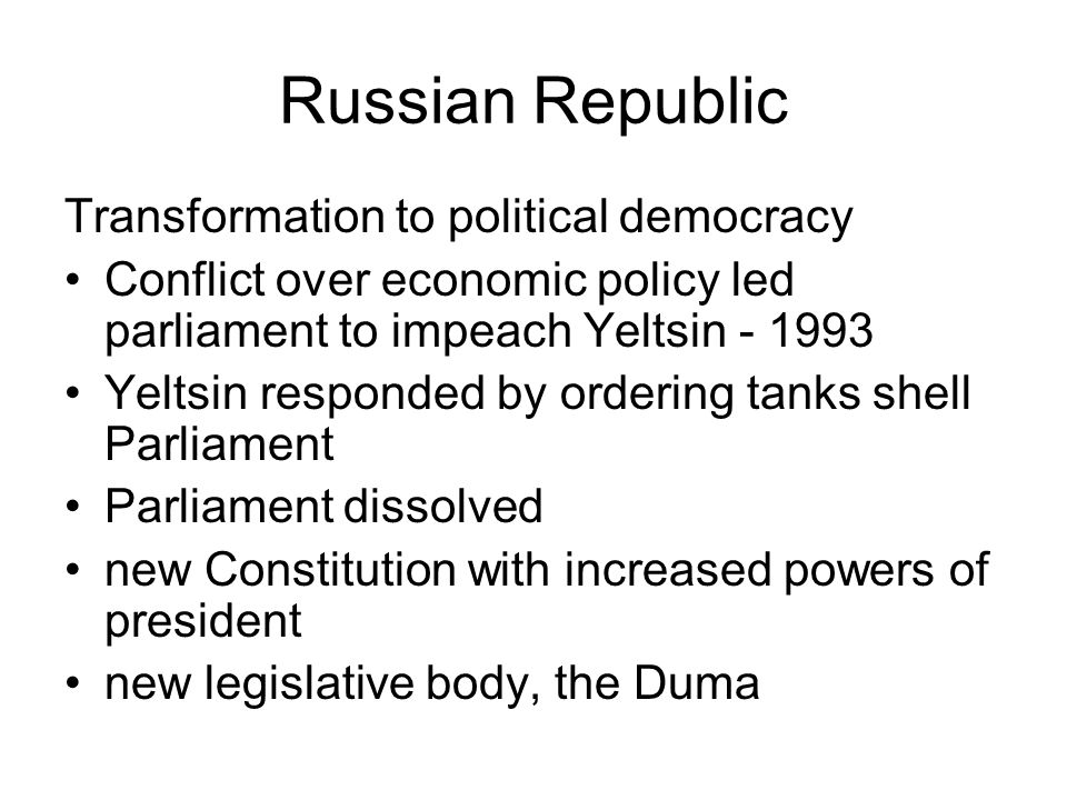 Russian Republic Transformation to political democracy Conflict over economic policy led parliament to impeach Yeltsin - 1993 Yeltsin responded by ord