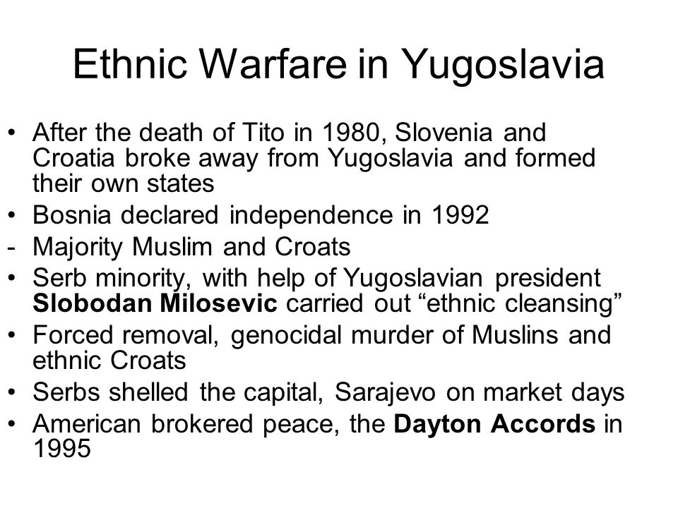 Ethnic Warfare in Yugoslavia After the death of Tito in 1980, Slovenia and Croatia broke away from Yugoslavia and formed their own states Bosnia decla