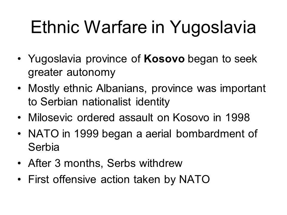Ethnic Warfare in Yugoslavia Yugoslavia province of Kosovo began to seek greater autonomy Mostly ethnic Albanians, province was important to Serbian n