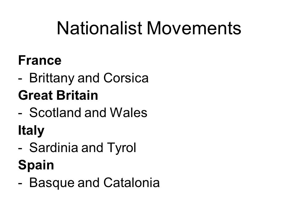 Nationalist Movements France -Brittany and Corsica Great Britain -Scotland and Wales Italy -Sardinia and Tyrol Spain -Basque and Catalonia