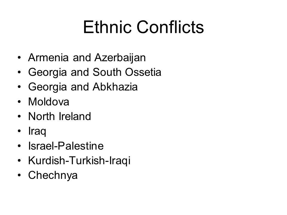 Ethnic Conflicts Armenia and Azerbaijan Georgia and South Ossetia Georgia and Abkhazia Moldova North Ireland Iraq Israel-Palestine Kurdish-Turkish-Ira