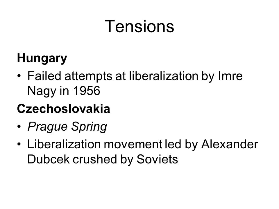 Tensions Hungary Failed attempts at liberalization by Imre Nagy in 1956 Czechoslovakia Prague Spring Liberalization movement led by Alexander Dubcek c