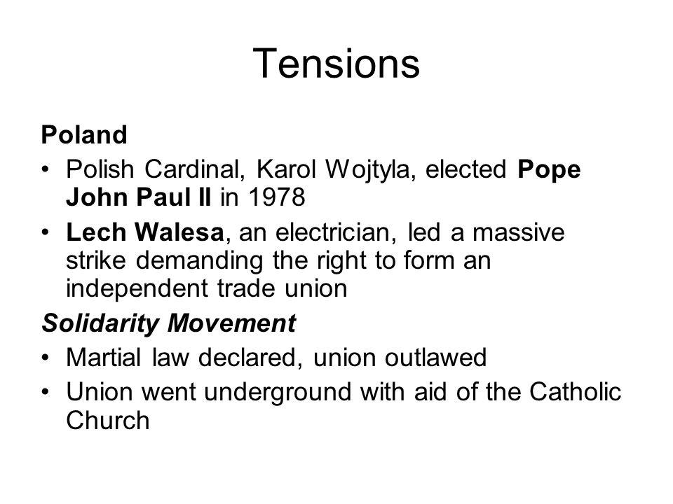 Tensions Poland Polish Cardinal, Karol Wojtyla, elected Pope John Paul II in 1978 Lech Walesa, an electrician, led a massive strike demanding the righ