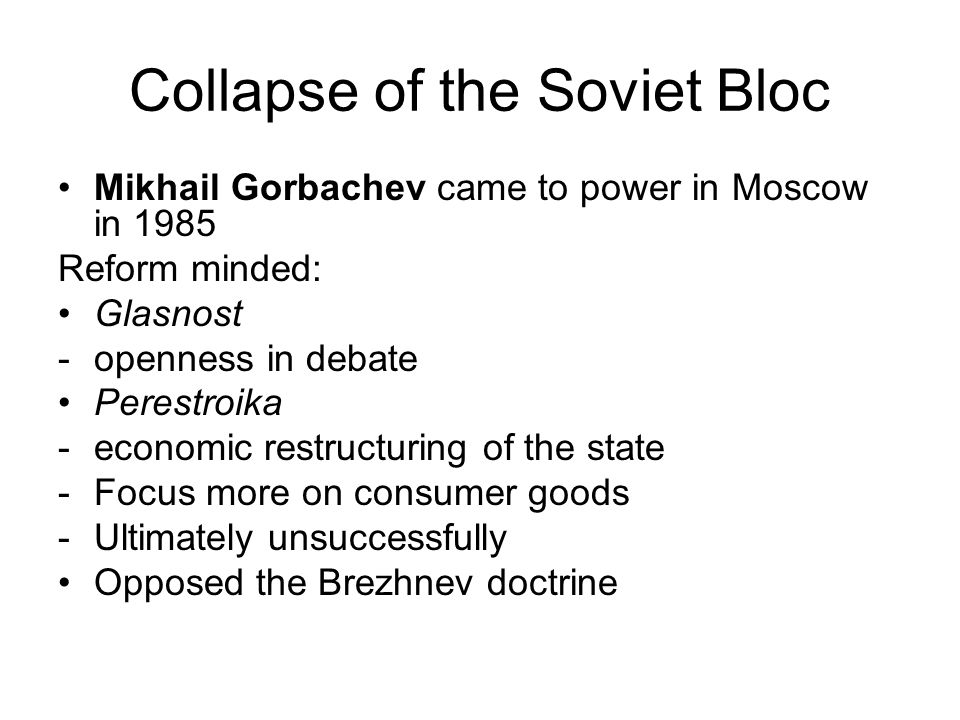 Collapse of the Soviet Bloc Mikhail Gorbachev came to power in Moscow in 1985 Reform minded: Glasnost -openness in debate Perestroika -economic restru