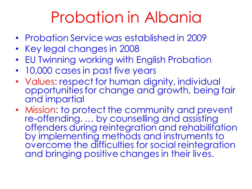 Probation Service was established in 2009 Key legal changes in 2008 EU Twinning working with English Probation 10,000 cases in past five years Values: respect for human dignity, individual opportunities for change and growth, being fair and impartial Mission: to protect the community and prevent re-offending.