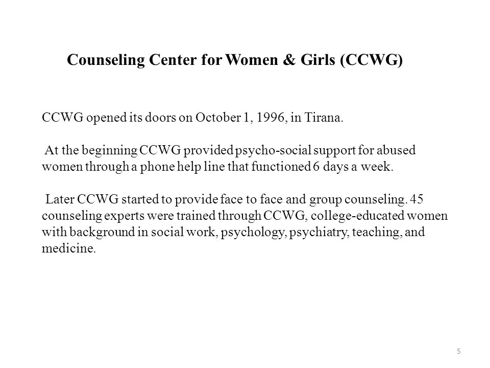 CCWG opened its doors on October 1, 1996, in Tirana. At the beginning CCWG provided psycho-social support for abused women through a phone help line t