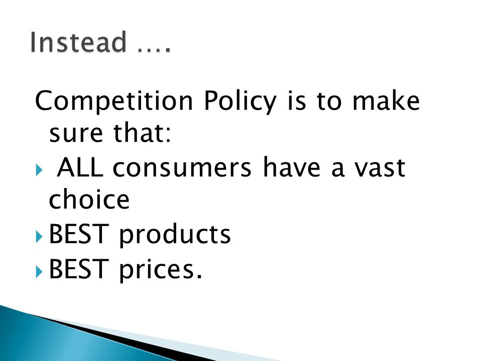 Competition Policy is to make sure that:  ALL consumers have a vast choice  BEST products  BEST prices.
