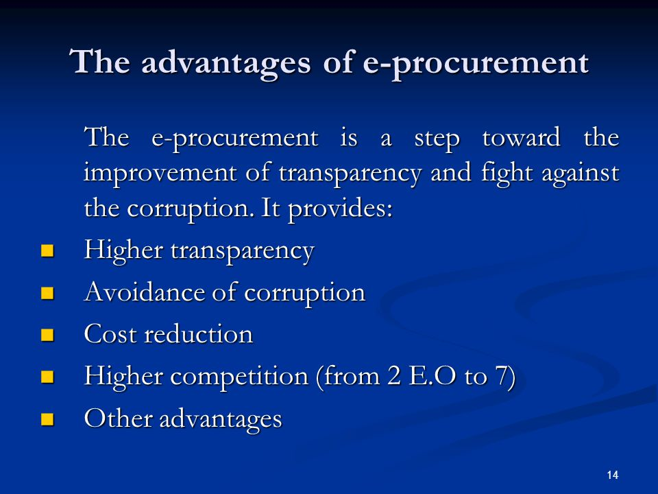 14 The advantages of e-procurement The e-procurement is a step toward the improvement of transparency and fight against the corruption. It provides: T
