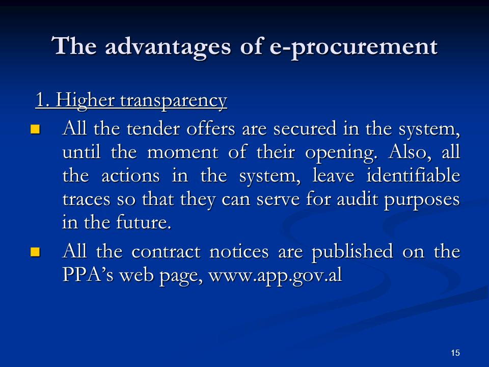 15 The advantages of e-procurement 1. Higher transparency 1. Higher transparency All the tender offers are secured in the system, until the moment of