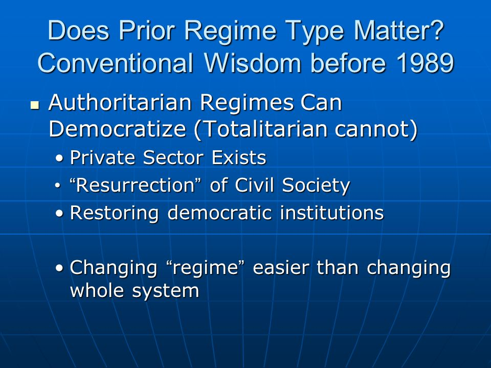Does Prior Regime Type Matter? Conventional Wisdom before 1989 Authoritarian Regimes Can Democratize (Totalitarian cannot) Authoritarian Regimes Can D