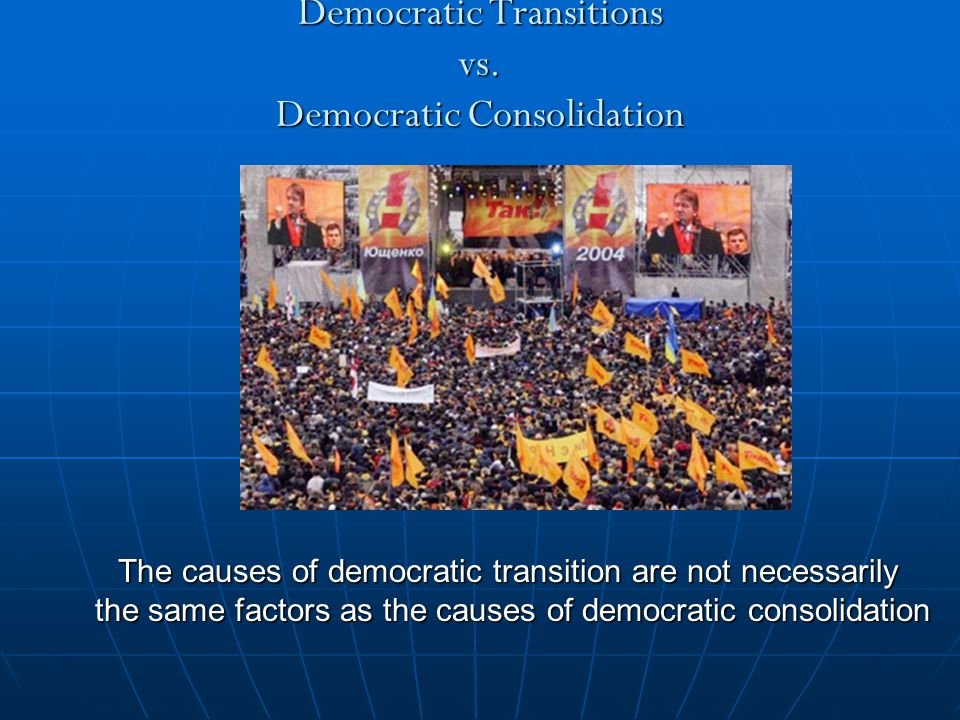 Democratic Transitions vs. Democratic Consolidation The causes of democratic transition are not necessarily the same factors as the causes of democrat