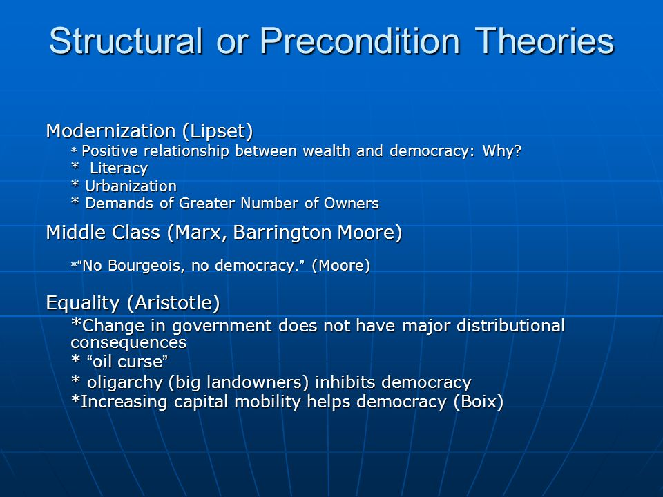 Structural or Precondition Theories Modernization (Lipset) * Positive relationship between wealth and democracy: Why? * Literacy * Urbanization * Dema