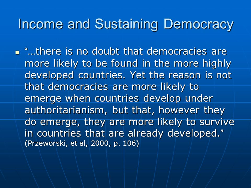 """Income and Sustaining Democracy """" …there is no doubt that democracies are more likely to be found in the more highly developed countries. Yet the reas"""