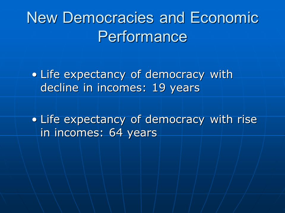 New Democracies and Economic Performance Life expectancy of democracy with decline in incomes: 19 yearsLife expectancy of democracy with decline in incomes: 19 years Life expectancy of democracy with rise in incomes: 64 yearsLife expectancy of democracy with rise in incomes: 64 years