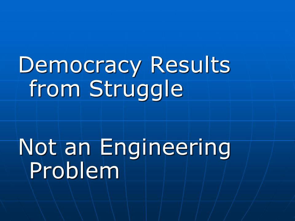 Democracy Results from Struggle Not an Engineering Problem