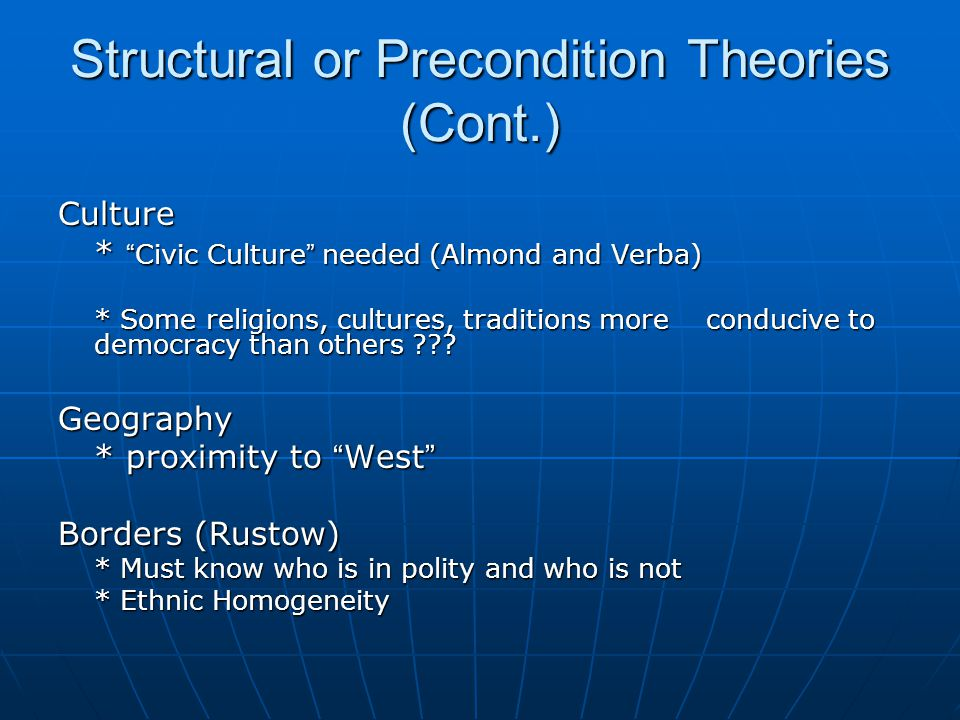"""Structural or Precondition Theories (Cont.) Culture * """" Civic Culture """" needed (Almond and Verba) * Some religions, cultures, traditions more conduciv"""